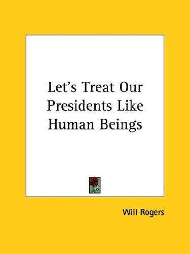 Let's Treat Our Presidents Like Human Beings by Will Rogers