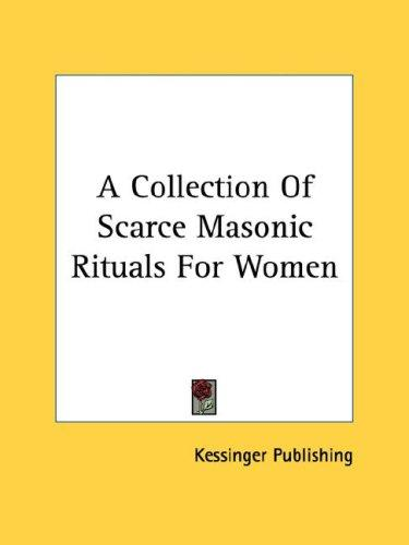 A Collection Of Scarce Masonic Rituals For Women by Kessinger Publishing