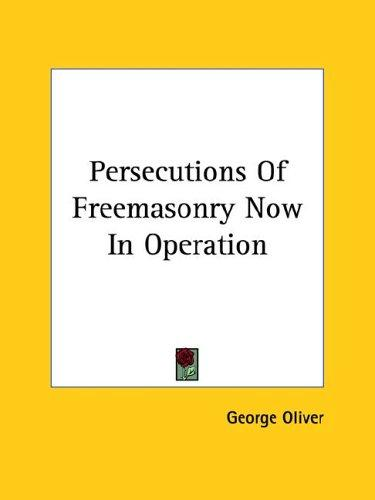 Persecutions Of Freemasonry Now In Operation by George Oliver