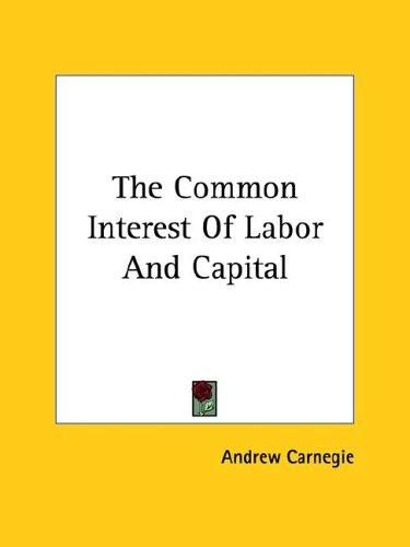 The Common Interest of Labor and Capital by Andrew Carnegie