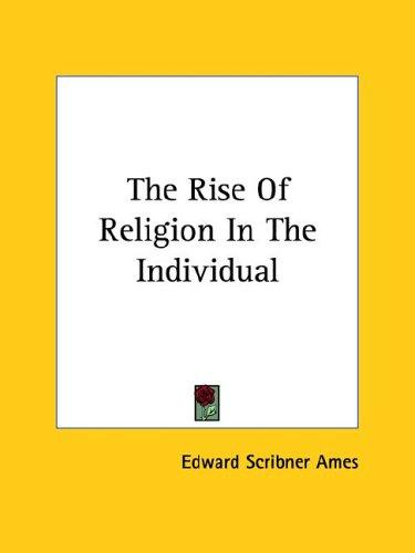 The Rise of Religion in the Individual by Edward Scribner Ames
