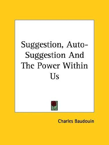 Suggestion, Auto-Suggestion And The Power Within Us by Charles Baudouin