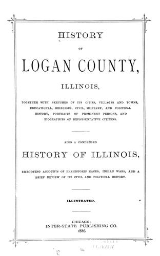 History of Logan County, Illinois, together with sketches of its cities, villages, and towns, educational, religious, civil, military, and political history, portraits of prominent person, and biographies of representative citizens by