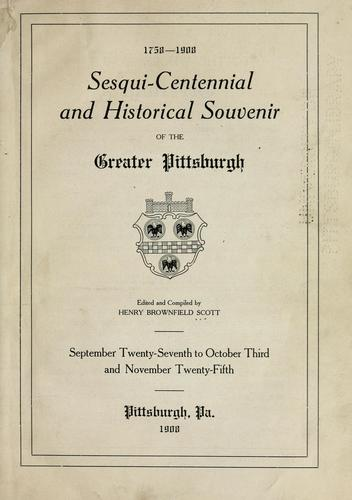 Sesqui-centennial and historical souvenir of the Greater Pittsburgh by edited and compiled by Henry Brownfield Scott.