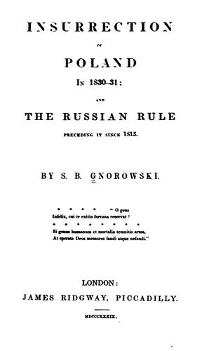 Insurrection of Poland in 1830-31: And the Russian Rule Preceding it Since 1815 by S. J. B. Gnorowski