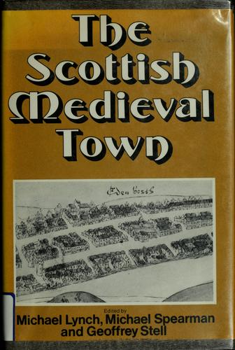 The Scottish medieval town by Lynch, Michael, Michael Spearman, Geoffrey Stell