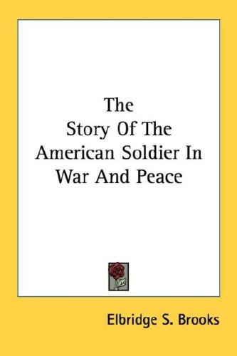 The Story Of The American Soldier In War And Peace by Elbridge Streeter Brooks