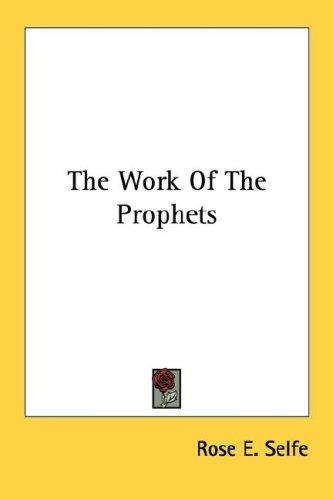 The Work Of The Prophets by Rose E. Selfe