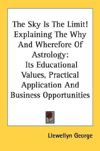 The Sky Is The Limit! Explaining The Why And Wherefore Of Astrology by Llewellyn George