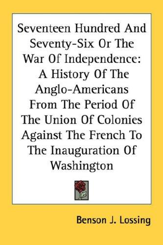Seventeen Hundred And Seventy-Six Or The War Of Independence by Benson John Lossing