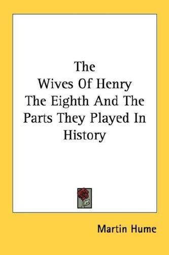 The Wives Of Henry The Eighth And The Parts They Played In History by Martin Hume