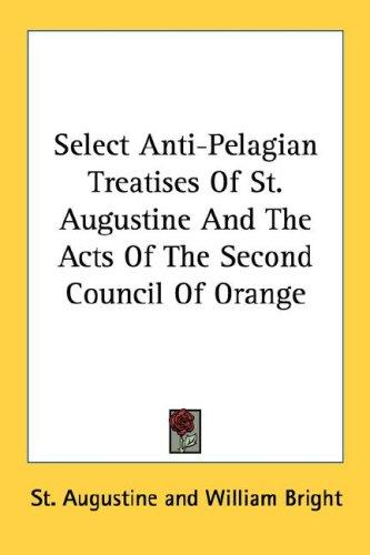 Select Anti-Pelagian Treatises Of St. Augustine And The Acts Of The Second Council Of Orange by Augustine of Hippo