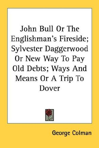 John Bull Or The Englishman's Fireside; Sylvester Daggerwood Or New Way To Pay Old Debts; Ways And Means Or A Trip To Dover by George Colman