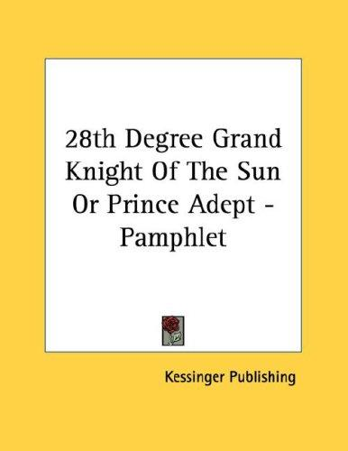 28th Degree Grand Knight Of The Sun Or Prince Adept - Pamphlet by Kessinger Publishing