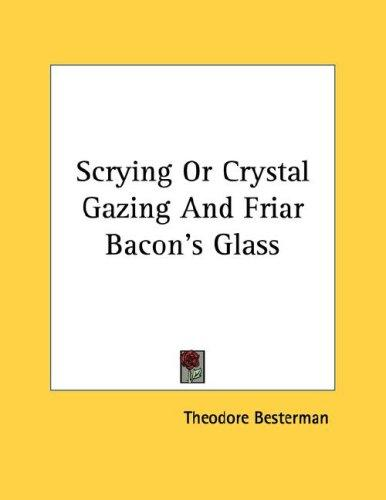 Scrying Or Crystal Gazing And Friar Bacon's Glass by Theodore Besterman