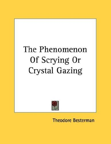 The Phenomenon Of Scrying Or Crystal Gazing by Theodore Besterman