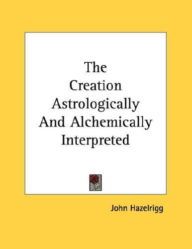 The Creation Astrologically And Alchemically Interpreted by John Hazelrigg