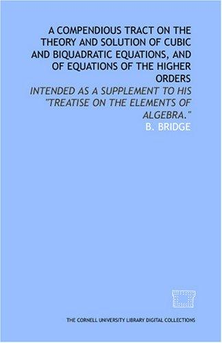 A compendious tract on the theory and solution of cubic and biquadratic equations, and of equations of the higher orders by B. Bridge