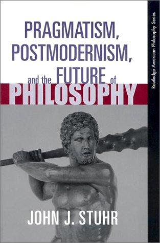 Pragmatism, Postmodernism and the Future of Philosophy (Routledge American Philosophy Series(Raps).) by John J. Stuhr