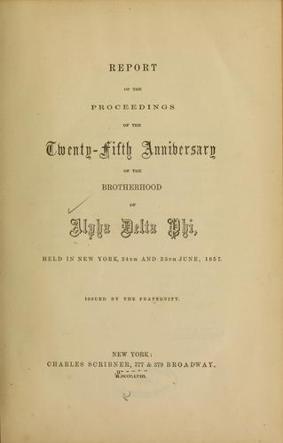 Report of the proceedings of the twenty-fifth anniversary of the brotherhood of Alpha delta phi by Alpha Delta Phi., Alpha Delta Phi