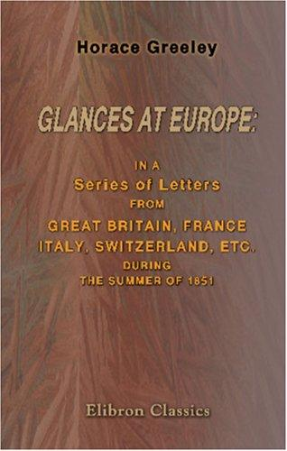Glances at Europe: in a Series of Letters from Great Britain, France, Italy, Switzerland, etc. during the Summer of 1851 by Horace Greeley