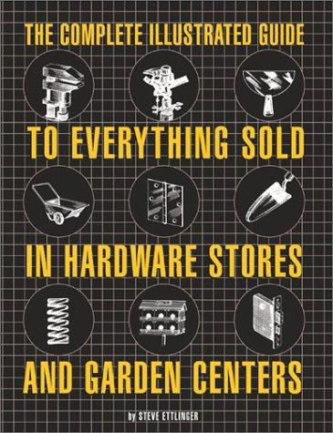 The Complete Illustrated Guide to Everything Sold in Hardware Stores and Garden Centers by Steve Ettlinger