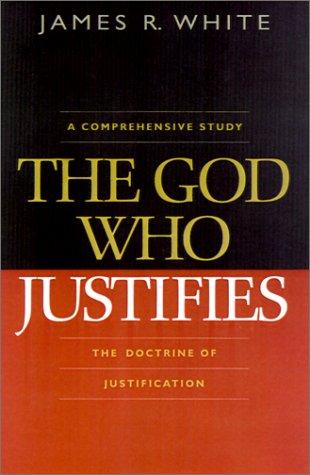 God Who Justifies:The Doctrine of Justification,The by White, James R.