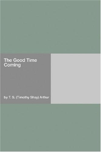 The Good Time Coming by Timothy Shay Arthur
