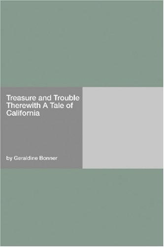 Treasure and Trouble Therewith (A Tale of California) by Bonner, Geraldine