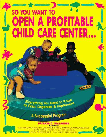 So You Want to Open a Profitable Child Care Center by Gallagher