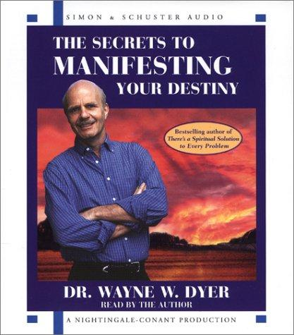 The Secrets to Manifesting Your Destiny by Dr. Wayne W. Dyer