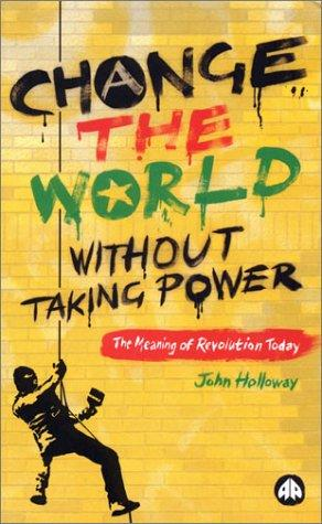 Change the World Without Taking Power by John Holloway