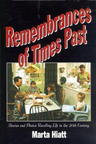 Remembrances of Times Past, A Nostalgic Collection of Stories and Photos Recalling the Way Life Was in the 20th Century by Marta Hiatt