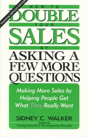How to Double Your Sales by Asking a Few More Questions by Sidney C. Walker
