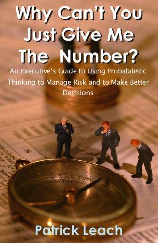 Why Can't You Just Give Me The Number? An Executive's Guide to Using Probabilistic Thinking to Manage Risk and to Make Better Decisions by Patrick Leach