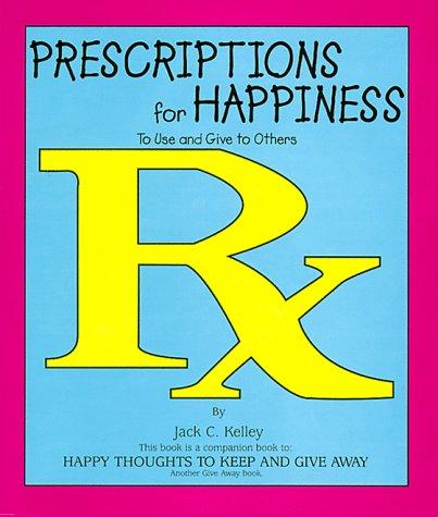 Prescriptions for Happiness to Use and Give to Others by Jack C. Kelley