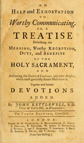 An Help and exhortation to worthy communicating, or, A treatise     describing the meaning, worthy reception, duty, and benefits of the Holy        Sacrament, and answering the doubts of conscience, and other reasons, which     most generally detain men from it