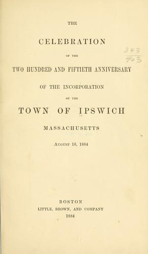 The celebration of the two hundred and fiftieth anniversary of the incorporation of the town of Ipswich by Ipswich (Mass.)