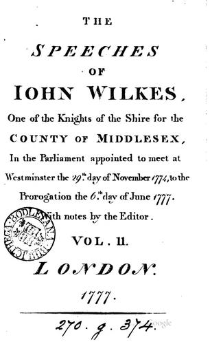 The speeches of Iohn Wilkes, one of the knights of the shire for the county of Middlesex, in the Parliament appointed to meet at Westminster the 29.th day of November 1774, to the prorogation the 6.th day of June 1777 by Wilkes, John