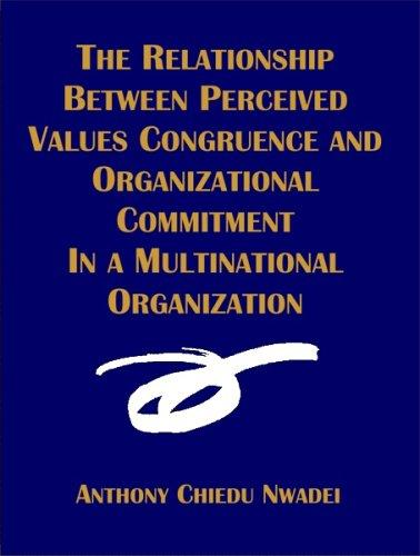 The Relationship Between Perceived Values Congruence and Organizational Commitment in  Multinational Organization by Anthony C. Nwadei