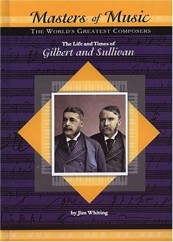 The life and times of William Gilbert and Arthur Sullivan by Jim Whiting